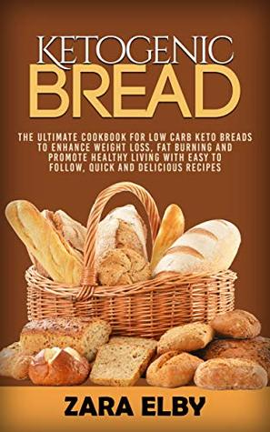 Ketogenic Bread: The Ultimate Cookbook for Low Carb Keto Breads to