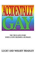 Accidentally Gay: The True Love Story When a Wife Becomes a Husband