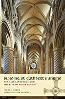 Building St Cuthbert's Shrine: Durham Cathedral and the Life of Prior Turgot