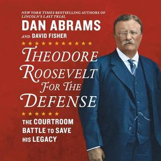 Theodore Roosevelt for the Defense: The Courtroom Battle to