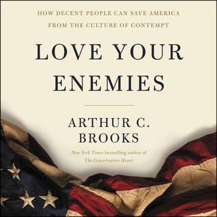 Love Your Enemies: How Decent People Can Save America from