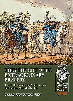 They Fought with Extraordinary Bravery: The III German (Saxon) Army Corps in the Southern Netherlands, 1814