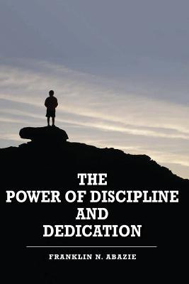 The Power of Discipline & Dedication: Deliverance by Franklin N Abazie