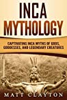 Inca Mythology: Captivating Inca Myths of Gods, Goddesses, and Legendary Creatures