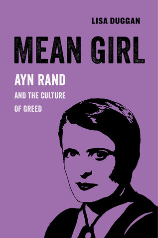 Mean Girl: Ayn Rand and the Culture of Greed