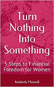 Turn Nothing Into Something: 5 Steps to Financial Freedom for Women