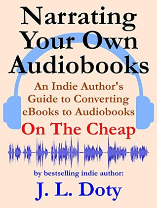 Narrating Your Own Audiobooks: An Indie Author's Guide to Converting eBooks to Audiobooks On the Cheap