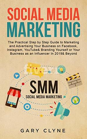 Social Media Marketing: The Practical Step by Step Guide to Marketing and Advertising Your Business on Facebook, Instagram, YouTube& Branding Yourself ... Business as an Influencer In 2019& Beyond