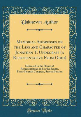 Memorial Addresses on the Life and Character of Jonathan T. Updegraff (a Representative from Ohio): Delivered in the House of Representatives and in the Senate, Forty-Seventh Congress, Second Session (Classic Reprint)