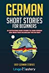 German Short Stories For Beginners: 20 Captivating Short Stories To Learn German & Grow Your Vocabulary The Fun Way! (Easy German Stories)