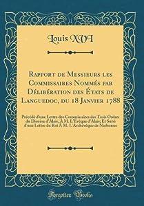 Rapport de Messieurs Les Commissaires Nomm�s Par D�lib�ration Des �tats de Languedoc, Du 18 Janvier 1788: Pr�c�d� d'Une Lettre Des Commissaires Des Trois Ordres Du Dioc�se d'Alais, � M. l'�v�que d'Alais; Et Suivi d'Une Lettre Du Roi � M. l'Arc