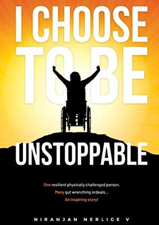 """""""I CHOOSE TO BE UNSTOPPABLE"""": One resilient physically challenged person, Many gut wrenching ordeals... An Inspiring story."""