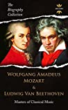 WOLFGANG AMADEUS MOZART & LUDWIG VAN BEETHOVEN: Masters of Classical Music. The Biography Collection. Biographies, Facts & Quotes