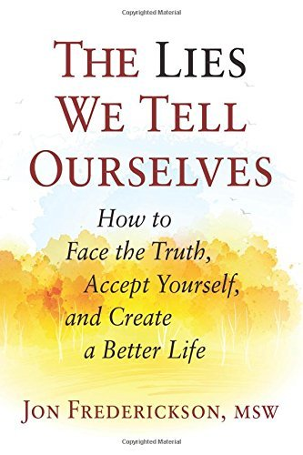 The Lies We Tell Ourselves How to Face the Truth, Accept Yourself, and Create a Better Life
