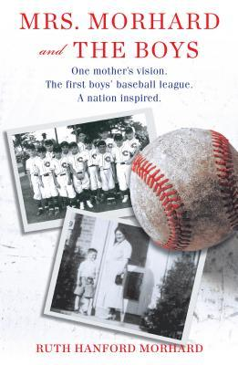 Mrs. Morhard and the Boys: One Mother's Vision. the First Boys' Baseball League. a Nation Inspired.