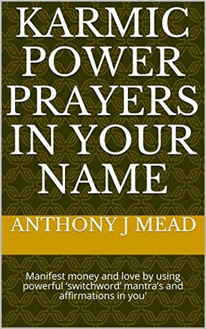 KARMIC POWER PRAYERS IN YOUR NAME: Manifest money and love by using powerful 'switchword' mantra's and affirmations in you'