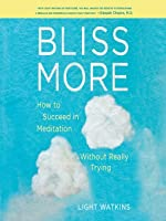 Bliss More: How to Succeed in Meditation Without Really Trying
