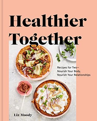 Healthier Together: Recipes for Two--Nourish Your Body, Nourish Your Relationships: A Cookbook