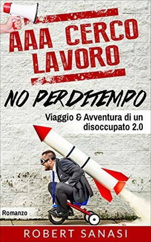 AAA Cerco Lavoro No Perditempo: Viaggio e Avventura di un Disoccupato 2.0 (Le Storie di Vita Contemporanea di Jack Torsini Vol. 2)