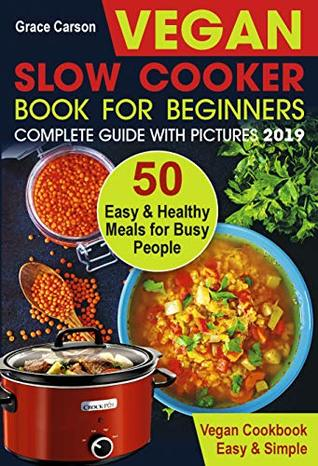 Vegan Slow Cooker Book for Beginners: 50 Easy and Healthy Meals for Busy People (slow cooker, crock pot, crockpot, vegan,vegetarian cookbook) (Vegan Slow Cooker for Beginners 1)