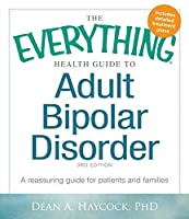 The Everything Health Guide to Adult Bipolar Disorder: A Reassuring Guide for Patients and Families (Everything®)