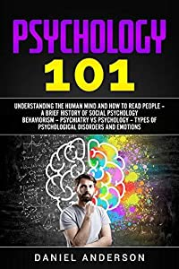 Psychology 101: Understanding the Human Mind and How to Read people – A Brief History оf Social Pѕусhоlоgу Behaviorism – Psychiatry vs Psychology – Types ... Intelligence and Soft Skills Book 6)