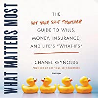 What Matters Most: The Get Your Shit Together Guide to Wills, Money, Insurance, and Life's What-Ifs