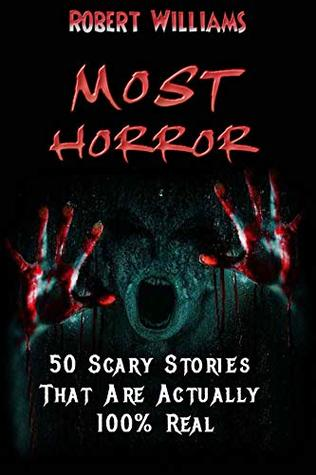 MOST HORROR: 50 Scary Stories' That Are Actually 100% Real by Robert