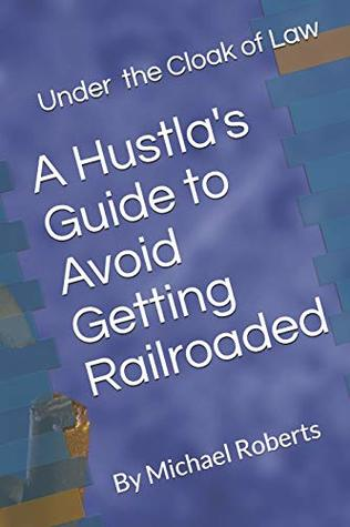 Under the Cloak of Law: A Hustla's Guide to Avoid Getting Railroaded what you need to know and what you need to do! Michael L. Roberts, Ronald J Meetin