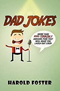 Dad Jokes: More Than 1000 Terribly Amusing Puns That Will Make You Laugh Out Loud!