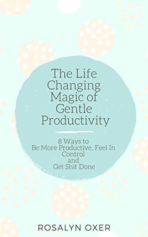 The Life Changing Magic of Gentle Productivity: 8 Ways to Be More Productive, Feel in Control and Get Shit Done