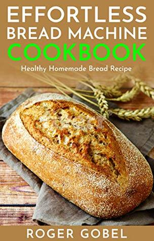 Effortless Bread Machine Cookbook Everyday Homemade Bread