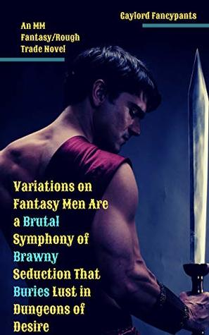 Variations on Fantasy Men Are a Brutal Symphony of Brawny Seduction That Buries Lust in Dungeons of Desire: An MM Fantasy/Rough Trade Novel (Fantasy Settings ... Bends Beneath the Barest of Brushes Book 1)