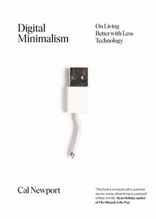 Digital Minimalism: On Living Better with Less Technology