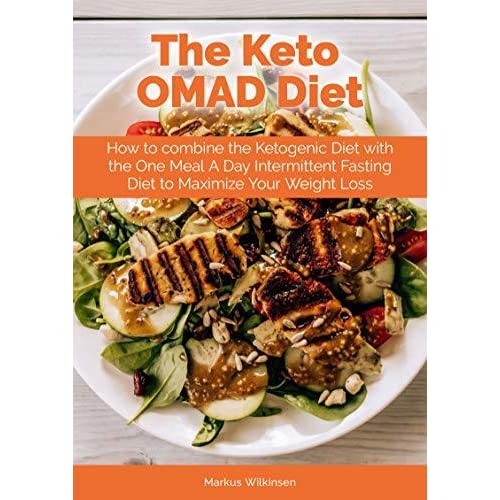 The Keto Omad Diet How To Combine The Ketogenic Diet With The One Meal A Day Intermittent Fasting Diet To Maximize Your Weight Loss By Markus Wilkinsen