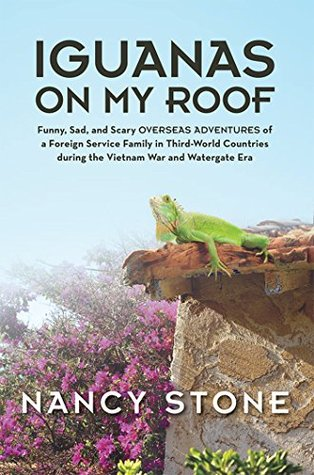 Iguanas on My Roof: Funny, Sad, and Scary Overseas Adventures of a Foreign Service Family in Third-World Countries During the Vietnam War and Watergate Era