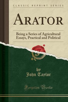 Arator: Being a Series of Agricultural Essays, Practical and Political (Classic Reprint)