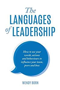 The Languages of Leadership: How to use your words, actions and behaviours to influence your team, peers and boss