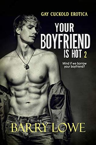 Your Boyfriend is Hot 2: Gay Cuckold Erotica by Barry Lowe