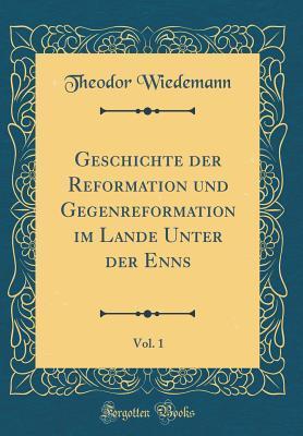 Geschichte Der Reformation Und Gegenreformation Im Lande Unter Der Enns, Vol. 1 (Classic Reprint)