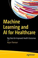 Machine Learning and AI for Healthcare : Big Data for Improved Health Outcomes