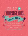 How to Be a Courageous Girl of God: An Interactive Journal Inspired by Extraordinary Women of Faith