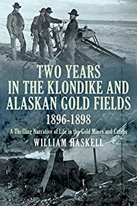 Two Years in the Klondike and Alaskan Gold Fields 1896-1898: A Thrilling Narrative of Life in the Gold Mines and Camps