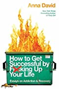 How to Get Successful by F*cking Up Your Life: Essays on Addiction and Recovery