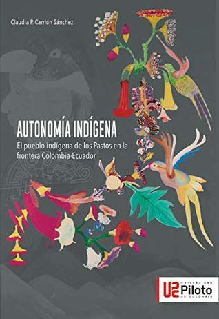 Autonomía Indígena: El pueblo indígena de los Pastos en la frontera Colombia - Ecuador Claudia P Carrión Sánchez