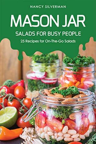 Mason Jar Salads for Busy People: 25 Recipes for On-The-Go Salads