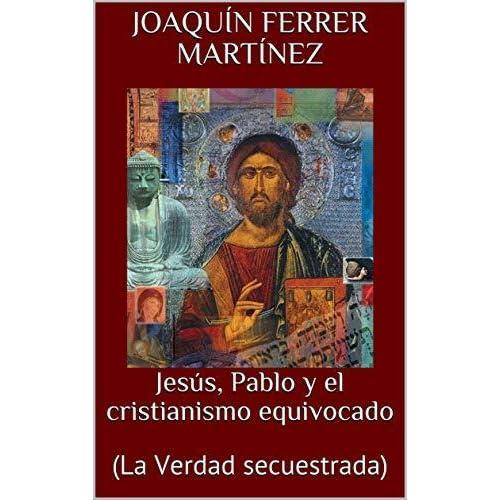 Jesús, Pablo y el cristianismo equivocado: (La Verdad secuestrada)