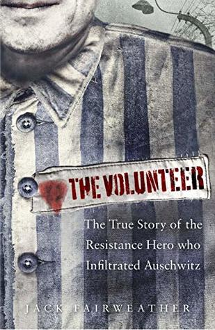 The Volunteer: One Man's Mission to Lead an Underground Army in Auschwitz and Expose the Greatest Nazi Crimes