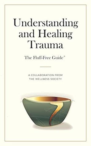 Understanding and Healing Trauma (The Fluff-Free Guide): A Collaboration from The Wellness Society