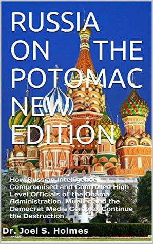 RUSSIA ON THE POTOMAC NEW EDITION: How Russian Intelligence Compromised and Controlled High Level Officials of the Obama Administration. Mueller and the ... Media Complex Continue the Destruction